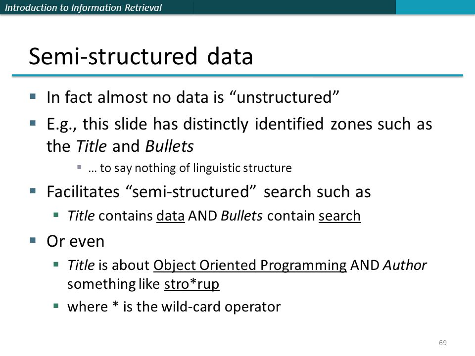 Introduction to Information Retrieval Semi-structured data  In fact almost no data is unstructured  E.g., this slide has distinctly identified zones such as the Title and Bullets  … to say nothing of linguistic structure  Facilitates semi-structured search such as  Title contains data AND Bullets contain search  Or even  Title is about Object Oriented Programming AND Author something like stro*rup  where * is the wild-card operator 69