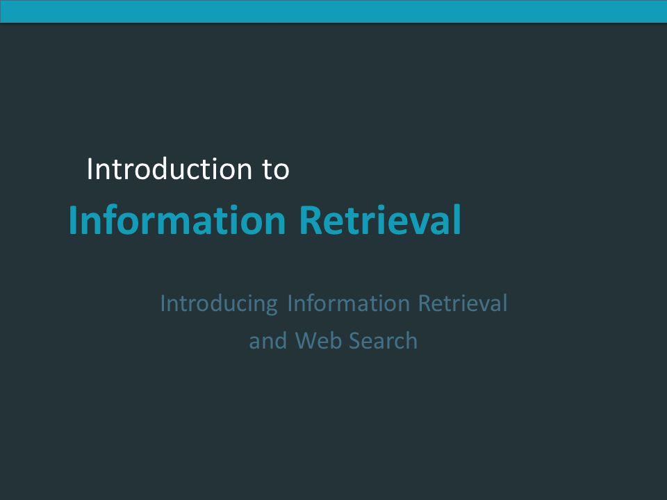 Introduction to Information Retrieval Introduction to Information Retrieval Introducing Information Retrieval and Web Search