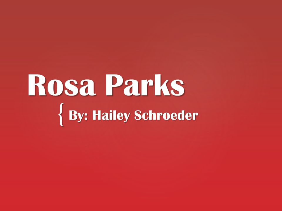 { Rosa Parks By: Hailey Schroeder