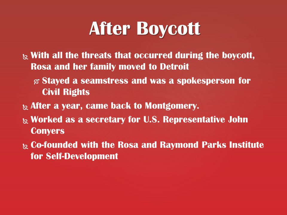   With all the threats that occurred during the boycott, Rosa and her family moved to Detroit   Stayed a seamstress and was a spokesperson for Civil Rights   After a year, came back to Montgomery.