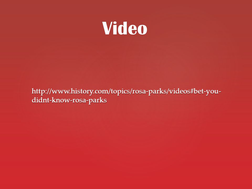 http://www.history.com/topics/rosa-parks/videos#bet-you- didnt-know-rosa-parks Video