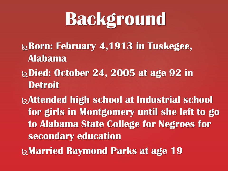  Born: February 4,1913 in Tuskegee, Alabama  Died: October 24, 2005 at age 92 in Detroit  Attended high school at Industrial school for girls in Montgomery until she left to go to Alabama State College for Negroes for secondary education  Married Raymond Parks at age 19 Background