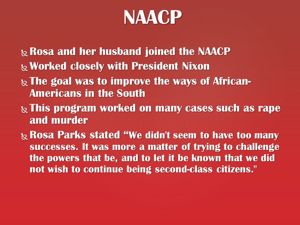  Rosa and her husband joined the NAACP  Worked closely with President Nixon  The goal was to improve the ways of African- Americans in the South  This program worked on many cases such as rape and murder  Rosa Parks stated We didn t seem to have too many successes.