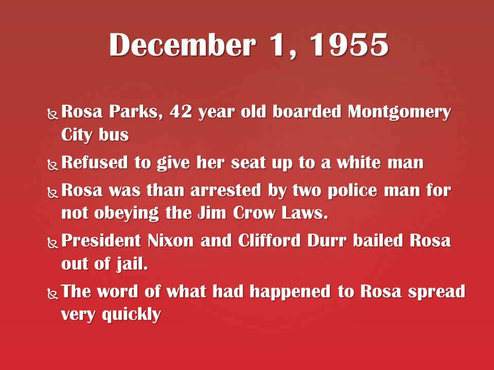  Rosa Parks, 42 year old boarded Montgomery City bus  Refused to give her seat up to a white man  Rosa was than arrested by two police man for not obeying the Jim Crow Laws.
