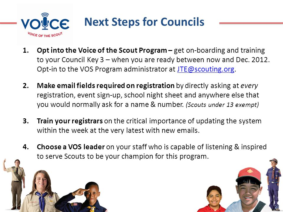 20 Next Steps for Councils 1.Opt into the Voice of the Scout Program – get on-boarding and training to your Council Key 3 – when you are ready between now and Dec.