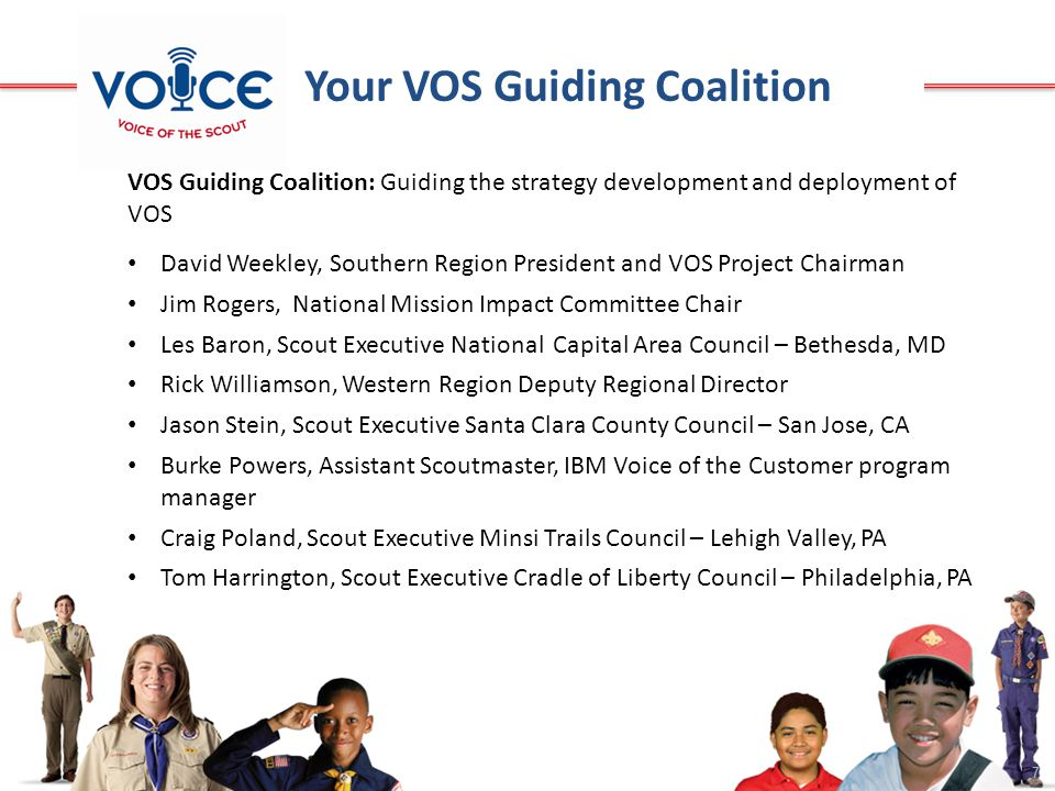 7 VOS Guiding Coalition: Guiding the strategy development and deployment of VOS David Weekley, Southern Region President and VOS Project Chairman Jim Rogers, National Mission Impact Committee Chair Les Baron, Scout Executive National Capital Area Council – Bethesda, MD Rick Williamson, Western Region Deputy Regional Director Jason Stein, Scout Executive Santa Clara County Council – San Jose, CA Burke Powers, Assistant Scoutmaster, IBM Voice of the Customer program manager Craig Poland, Scout Executive Minsi Trails Council – Lehigh Valley, PA Tom Harrington, Scout Executive Cradle of Liberty Council – Philadelphia, PA Your VOS Guiding Coalition