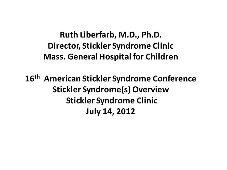 Ruth Liberfarb, M.D., Ph.D. Director, Stickler Syndrome Clinic Mass. General Hospital for Children 16 th American Stickler Syndrome Conference Stickle