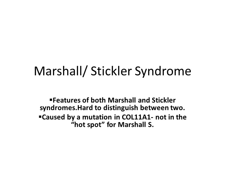 Marshall/ Stickler Syndrome  Features of both Marshall and Stickler syndromes.Hard to distinguish between two.  Caused by a mutation in COL11A1- not