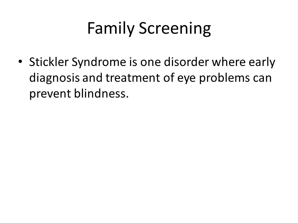Family Screening Stickler Syndrome is one disorder where early diagnosis and treatment of eye problems can prevent blindness.