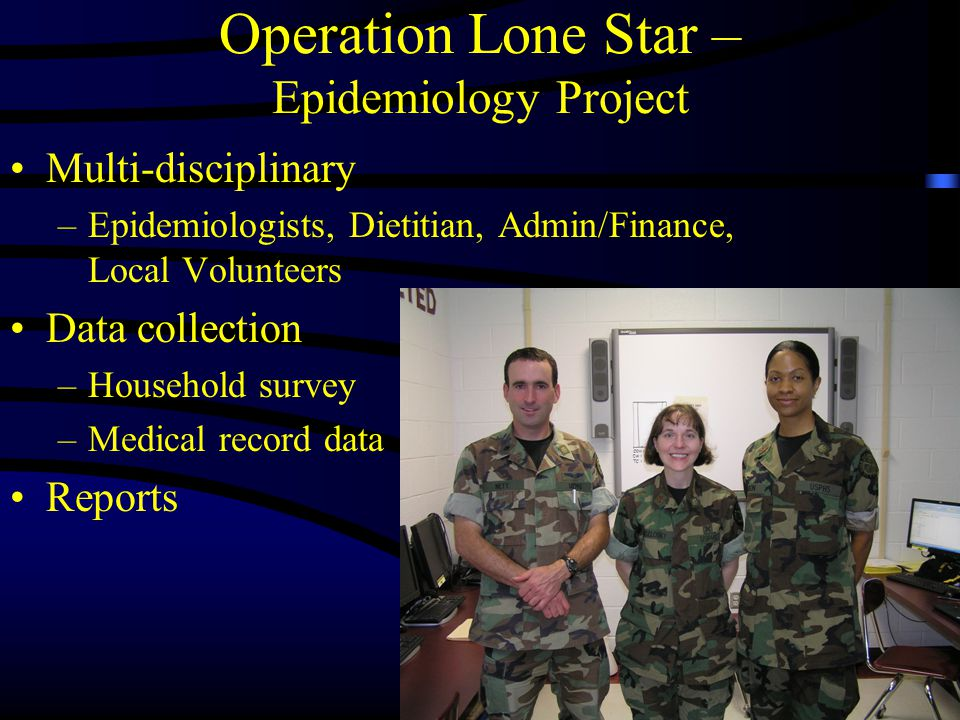 Operation Lone Star – Epidemiology Project Multi-disciplinary –Epidemiologists, Dietitian, Admin/Finance, Local Volunteers Data collection –Household survey –Medical record data Reports