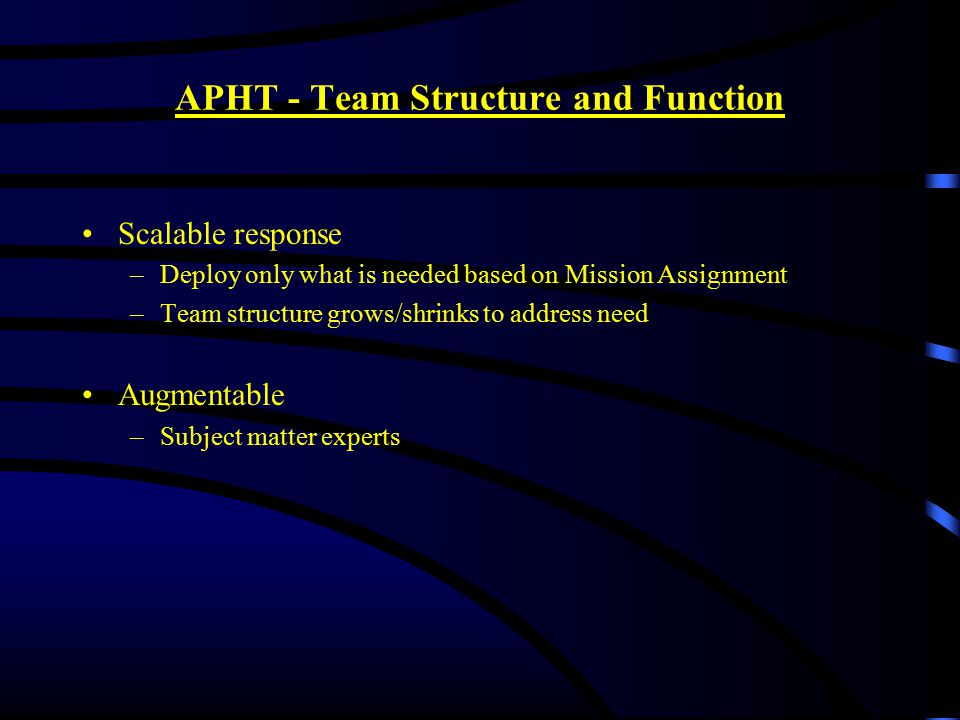 APHT - Team Structure and Function Scalable response –Deploy only what is needed based on Mission Assignment –Team structure grows/shrinks to address need Augmentable –Subject matter experts