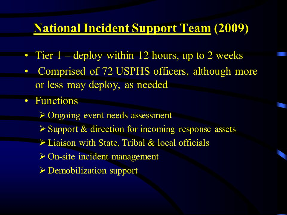 National Incident Support Team (2009) Tier 1 – deploy within 12 hours, up to 2 weeks Comprised of 72 USPHS officers, although more or less may deploy, as needed Functions  Ongoing event needs assessment  Support & direction for incoming response assets  Liaison with State, Tribal & local officials  On-site incident management  Demobilization support