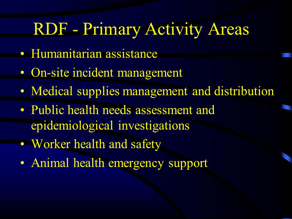 RDF - Primary Activity Areas Humanitarian assistance On-site incident management Medical supplies management and distribution Public health needs assessment and epidemiological investigations Worker health and safety Animal health emergency support