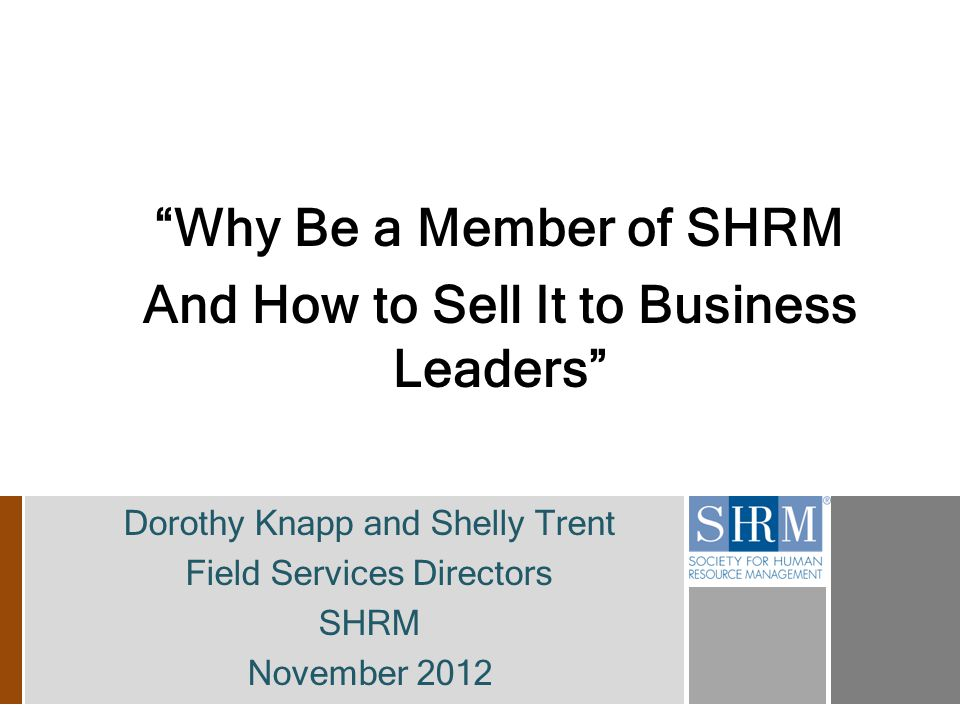 Why Be a Member of SHRM And How to Sell It to Business Leaders Dorothy Knapp and Shelly Trent Field Services Directors SHRM November 2012