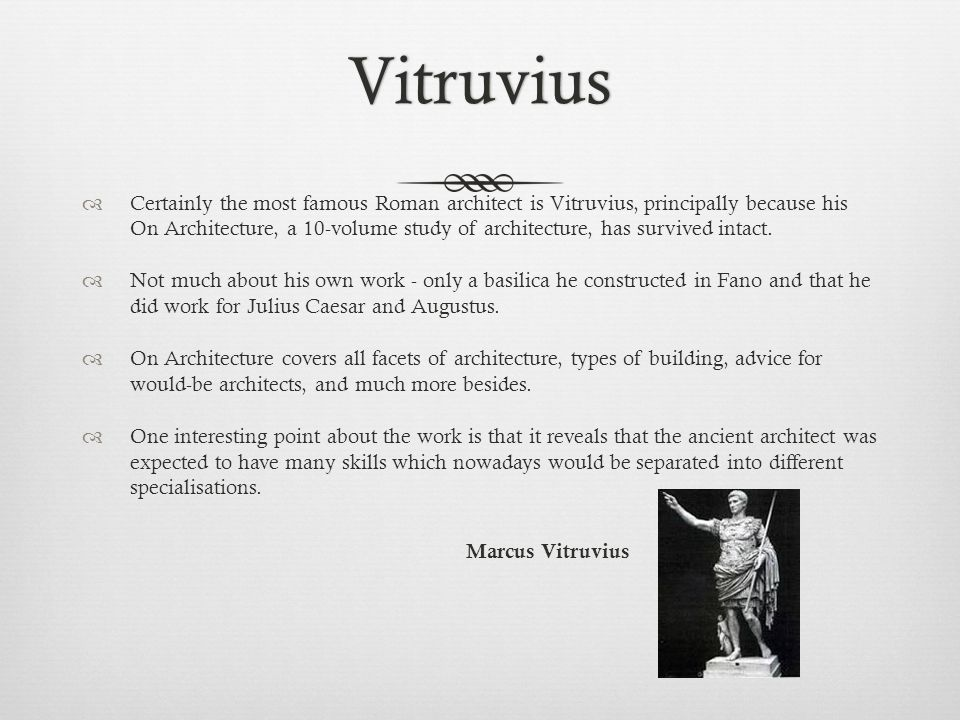 Vitruvius  Certainly the most famous Roman architect is Vitruvius, principally because his On Architecture, a 10-volume study of architecture, has su