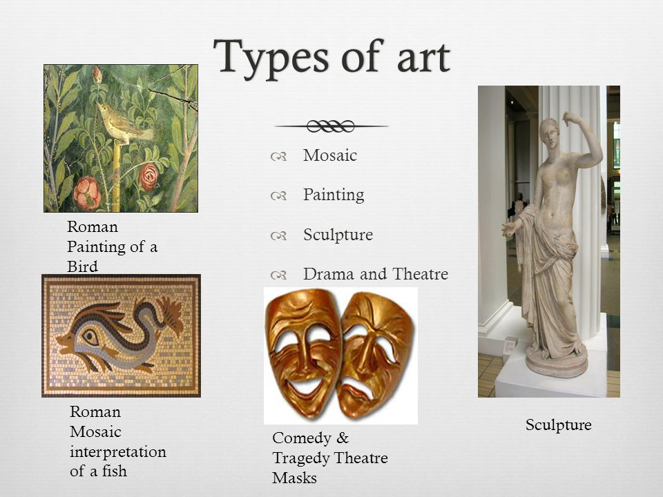 Types of artTypes of art  Mosaic  Painting  Sculpture  Drama and Theatre Sculpture Roman Mosaic interpretation of a fish Comedy & Tragedy Theatre