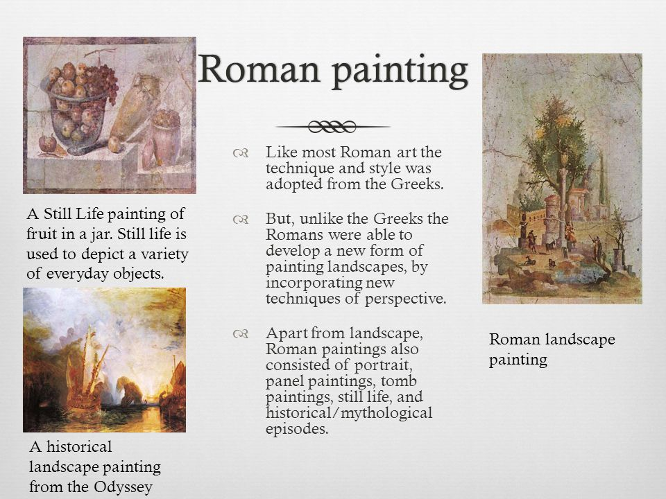 Roman paintingRoman painting  Like most Roman art the technique and style was adopted from the Greeks.  But, unlike the Greeks the Romans were able