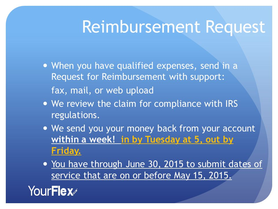 Reimbursement Request When you have qualified expenses, send in a Request for Reimbursement with support: fax, mail, or web upload We review the claim for compliance with IRS regulations.