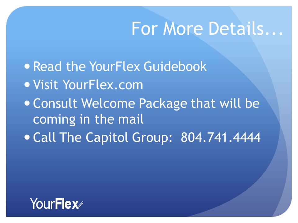For More Details... Read the YourFlex Guidebook Visit YourFlex.com Consult Welcome Package that will be coming in the mail Call The Capitol Group: 804