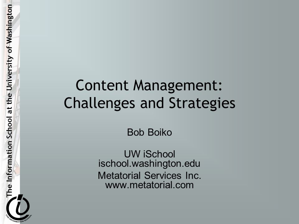 The Information School at the University of Washington Content Management: Challenges and Strategies Bob Boiko UW iSchool ischool.washington.edu Metatorial Services Inc.