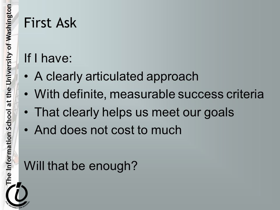 The Information School at the University of Washington First Ask If I have: A clearly articulated approach With definite, measurable success criteria That clearly helps us meet our goals And does not cost to much Will that be enough