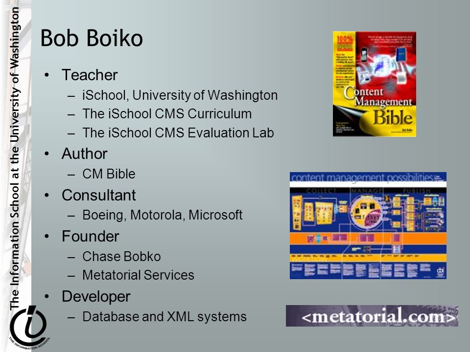 The Information School at the University of Washington Bob Boiko Teacher –iSchool, University of Washington –The iSchool CMS Curriculum –The iSchool CMS Evaluation Lab Author –CM Bible Consultant –Boeing, Motorola, Microsoft Founder –Chase Bobko –Metatorial Services Developer –Database and XML systems