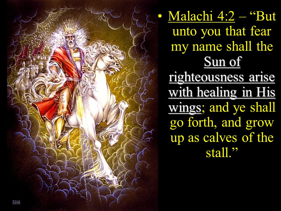 Sun of righteousness arise with healing in His wingsMalachi 4:2 – But unto you that fear my name shall the Sun of righteousness arise with healing in His wings; and ye shall go forth, and grow up as calves of the stall.