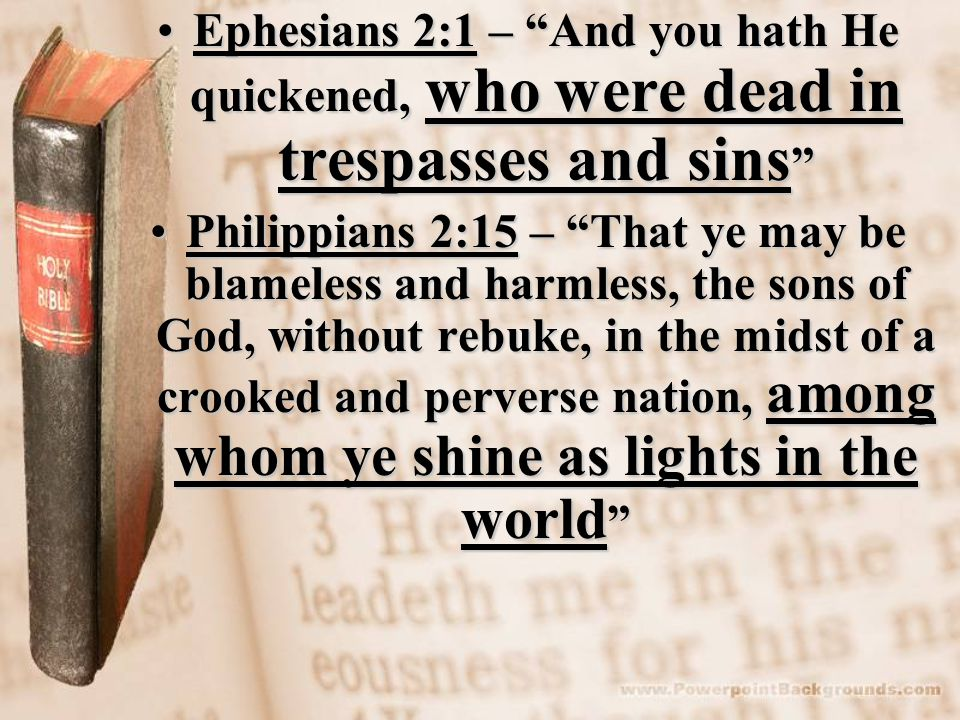Ephesians 2:1 – And you hath He quickened, who were dead in trespasses and sins Ephesians 2:1 – And you hath He quickened, who were dead in trespasses and sins Philippians 2:15 – That ye may be blameless and harmless, the sons of God, without rebuke, in the midst of a crooked and perverse nation, among whom ye shine as lights in the world Philippians 2:15 – That ye may be blameless and harmless, the sons of God, without rebuke, in the midst of a crooked and perverse nation, among whom ye shine as lights in the world
