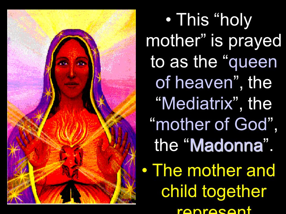 MadonnaThis holy mother is prayed to as the queen of heaven , the Mediatrix , the mother of God , the Madonna .