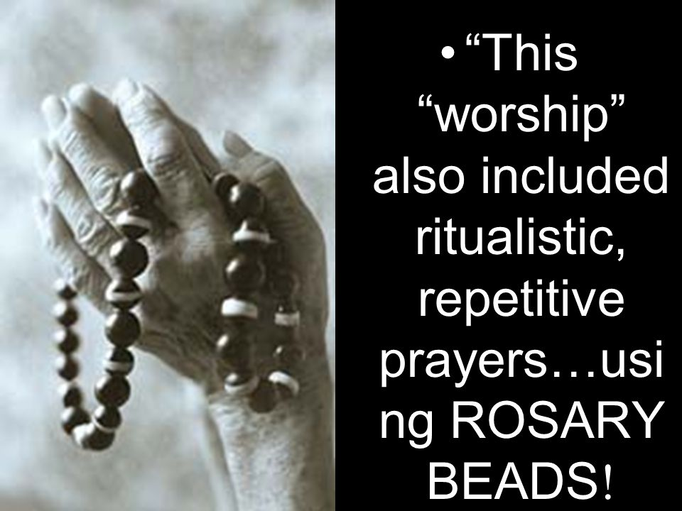 This worship also included ritualistic, repetitive prayers…usi ng ROSARY BEADS!