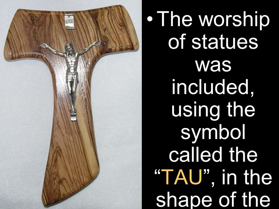 The worship of statues was included, using the symbol called the TAU , in the shape of the letter T .