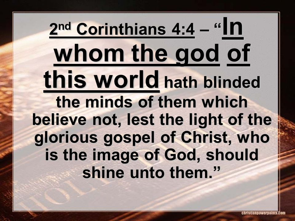 2 nd Corinthians 4:4 – In whom the god of this world hath blinded the minds of them which believe not, lest the light of the glorious gospel of Christ, who is the image of God, should shine unto them.