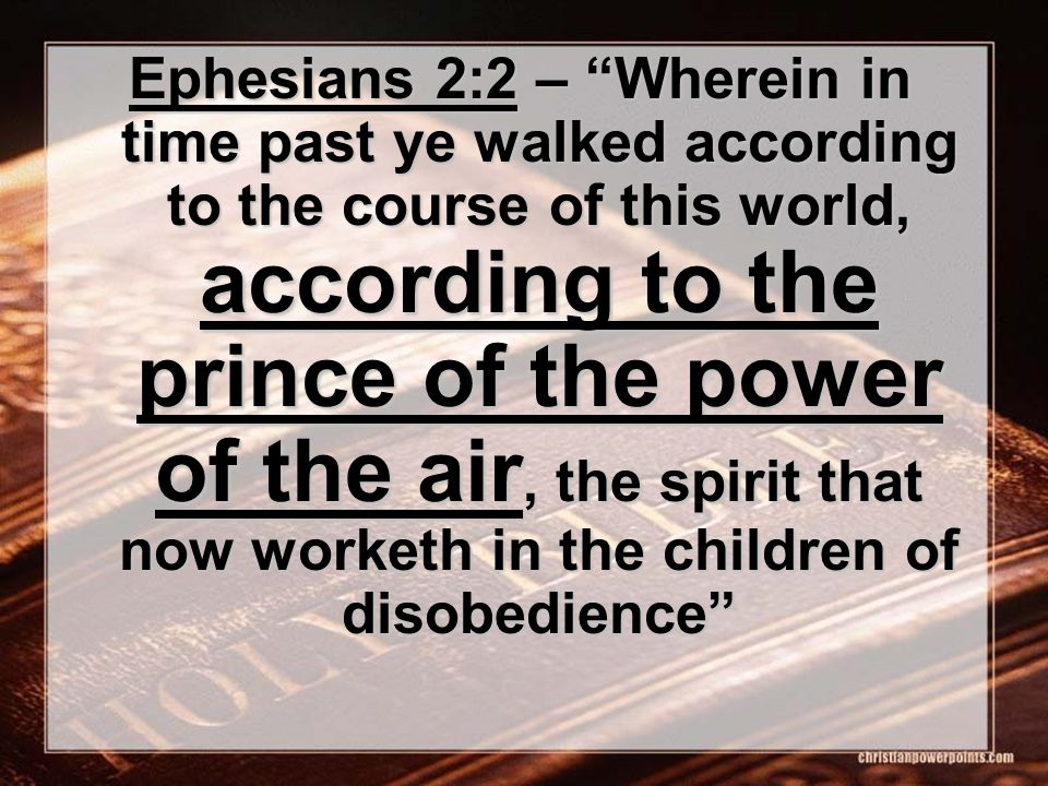 Ephesians 2:2 – Wherein in time past ye walked according to the course of this world, according to the prince of the power of the air, the spirit that now worketh in the children of disobedience