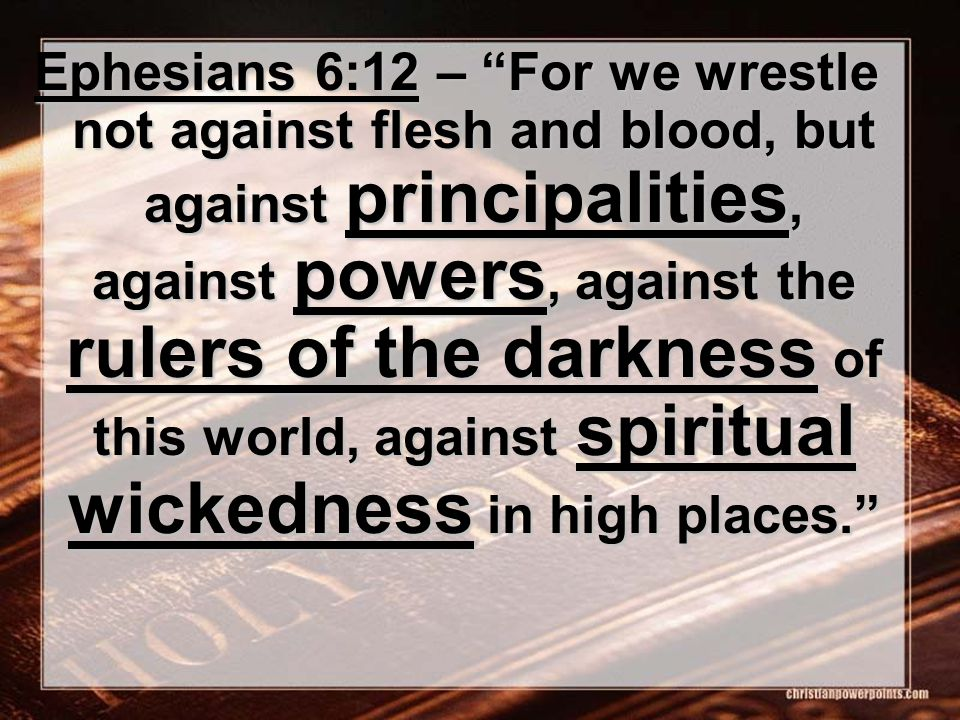 Ephesians 6:12 – For we wrestle not against flesh and blood, but against principalities, against powers, against the rulers of the darkness of this world, against spiritual wickedness in high places.