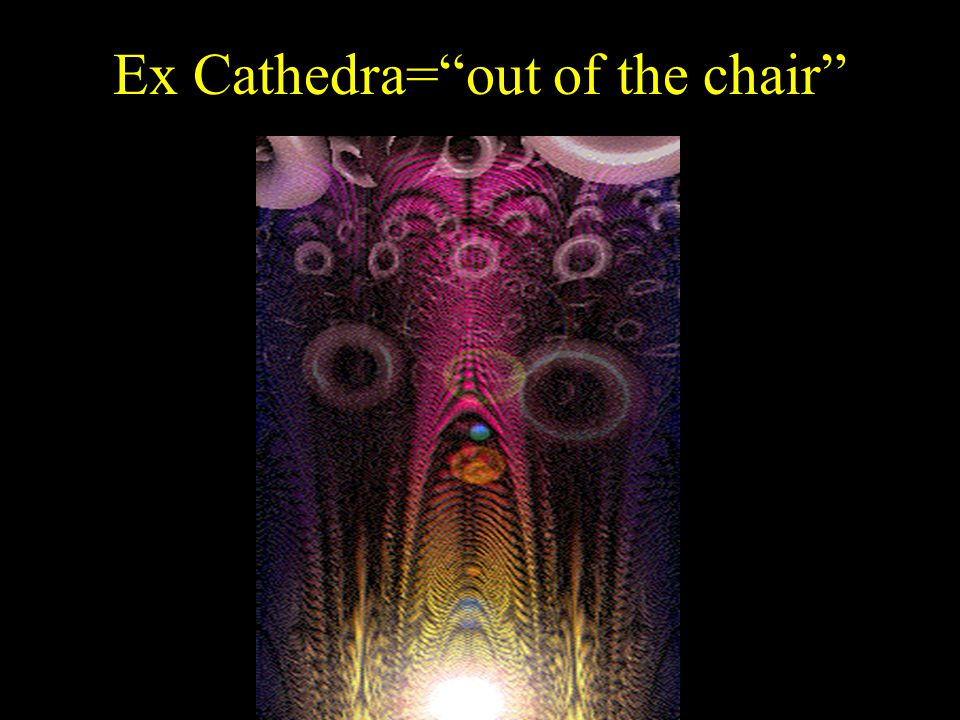 Ex Cathedra= out of the chair
