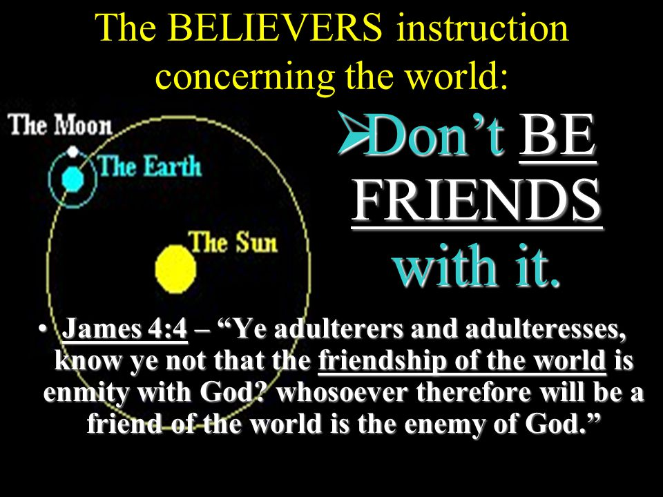 The BELIEVERS instruction concerning the world: James 4:4 – Ye adulterers and adulteresses, know ye not that the friendship of the world is enmity with God.