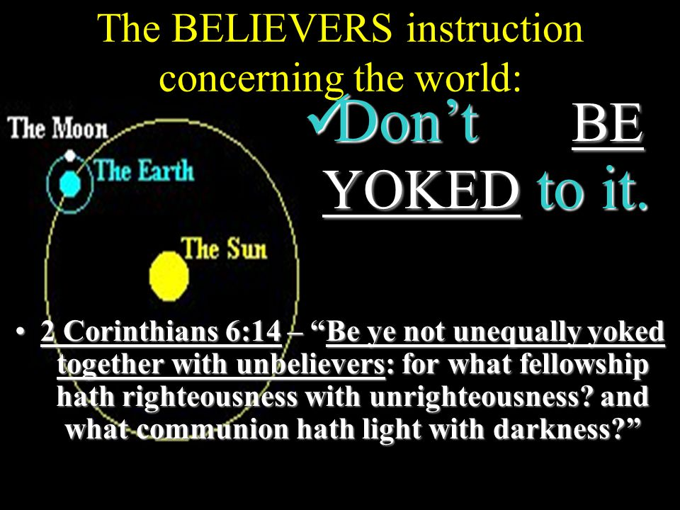 The BELIEVERS instruction concerning the world: 2 Corinthians 6:14 – Be ye not unequally yoked together with unbelievers: for what fellowship hath righteousness with unrighteousness.