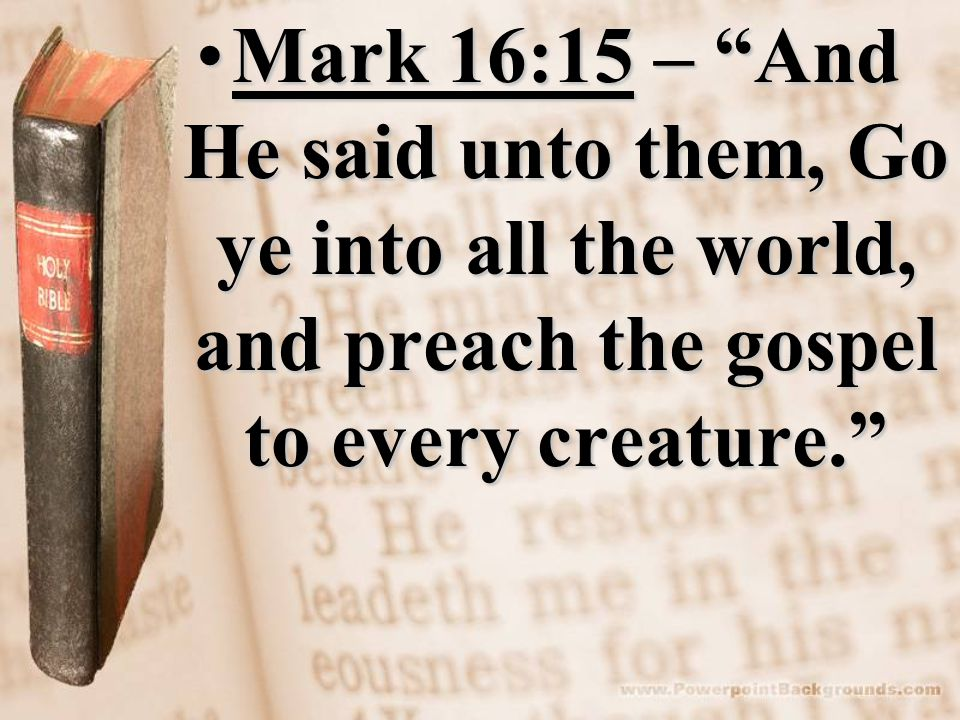 Mark 16:15 – And He said unto them, Go ye into all the world, and preach the gospel to every creature. Mark 16:15 – And He said unto them, Go ye into all the world, and preach the gospel to every creature.