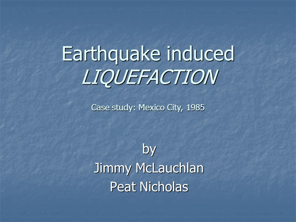 Earthquake induced LIQUEFACTION by Jimmy McLauchlan Peat Nicholas Case study: Mexico City, 1985