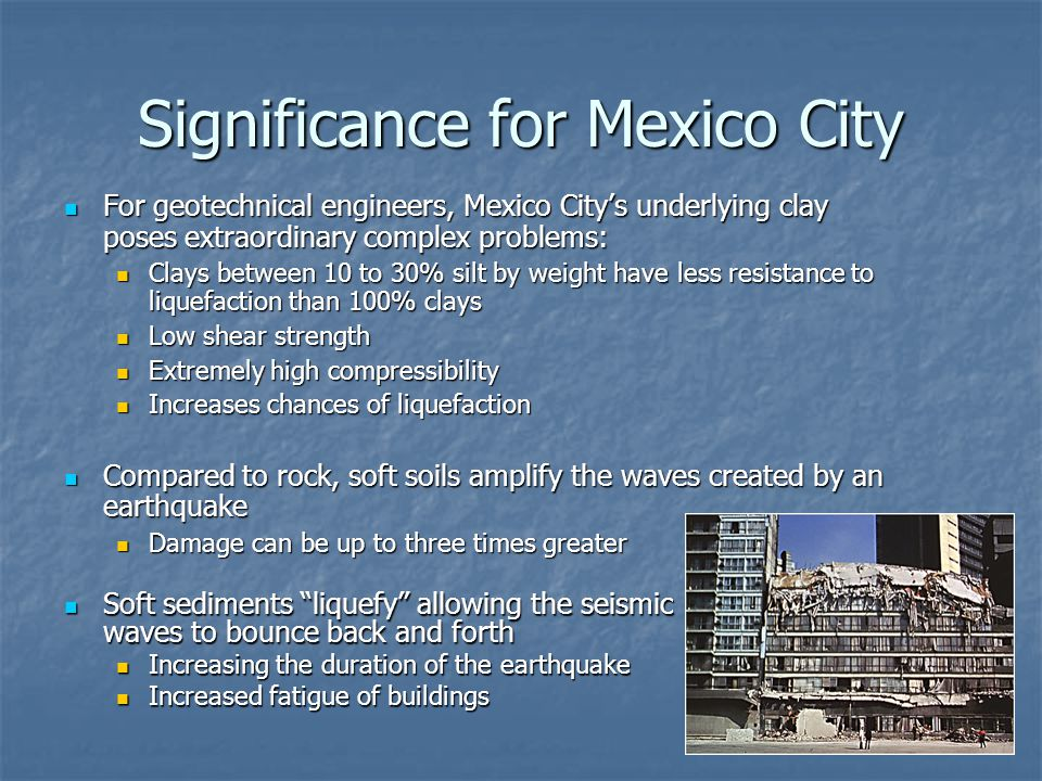 Significance for Mexico City For geotechnical engineers, Mexico City's underlying clay poses extraordinary complex problems: For geotechnical engineers, Mexico City's underlying clay poses extraordinary complex problems: Clays between 10 to 30% silt by weight have less resistance to liquefaction than 100% clays Clays between 10 to 30% silt by weight have less resistance to liquefaction than 100% clays Low shear strength Low shear strength Extremely high compressibility Extremely high compressibility Increases chances of liquefaction Increases chances of liquefaction Compared to rock, soft soils amplify the waves created by an earthquake Compared to rock, soft soils amplify the waves created by an earthquake Damage can be up to three times greater Damage can be up to three times greater Soft sediments liquefy allowing the seismic waves to bounce back and forth Soft sediments liquefy allowing the seismic waves to bounce back and forth Increasing the duration of the earthquake Increasing the duration of the earthquake Increased fatigue of buildings Increased fatigue of buildings