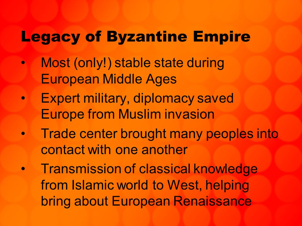 Legacy of Byzantine Empire Most (only!) stable state during European Middle Ages Expert military, diplomacy saved Europe from Muslim invasion Trade center brought many peoples into contact with one another Transmission of classical knowledge from Islamic world to West, helping bring about European Renaissance
