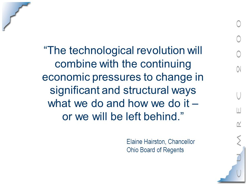 The technological revolution will combine with the continuing economic pressures to change in significant and structural ways what we do and how we do it – or we will be left behind. Elaine Hairston, Chancellor Ohio Board of Regents