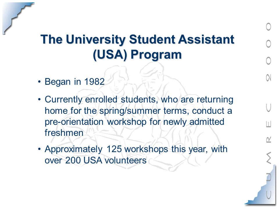 The University Student Assistant (USA) Program Currently enrolled students, who are returning home for the spring/summer terms, conduct a pre-orientation workshop for newly admitted freshmen Approximately 125 workshops this year, with over 200 USA volunteers Began in 1982