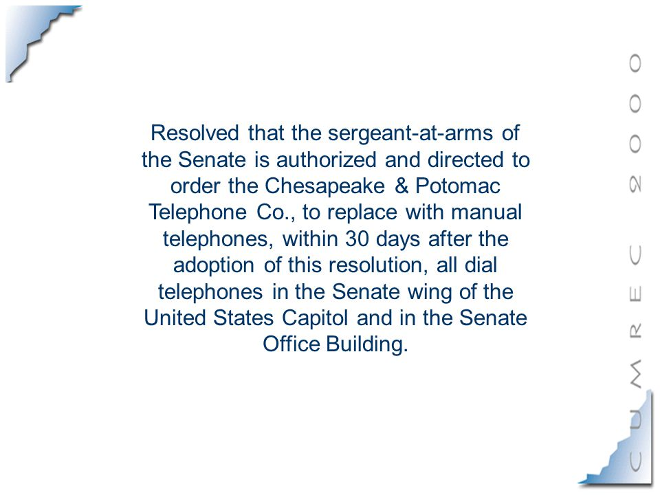 Resolved that the sergeant-at-arms of the Senate is authorized and directed to order the Chesapeake & Potomac Telephone Co., to replace with manual telephones, within 30 days after the adoption of this resolution, all dial telephones in the Senate wing of the United States Capitol and in the Senate Office Building.