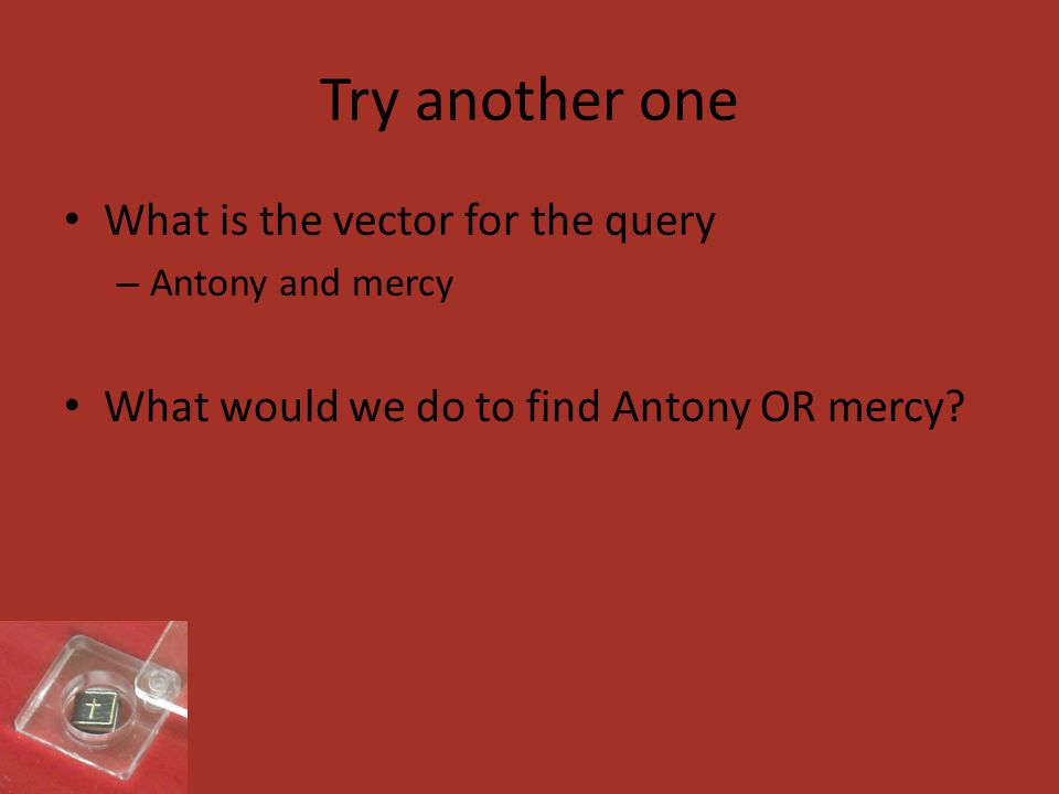 Try another one What is the vector for the query – Antony and mercy What would we do to find Antony OR mercy