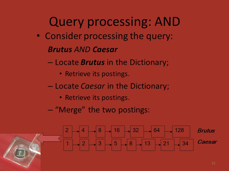 Query processing: AND Consider processing the query: Brutus AND Caesar – Locate Brutus in the Dictionary; Retrieve its postings.