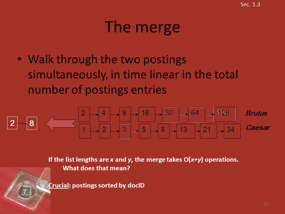 The merge Walk through the two postings simultaneously, in time linear in the total number of postings entries 32 34 12824816 3264 12 3 581321 128 34 248163264123581321 Brutus Caesar 2 8 If the list lengths are x and y, the merge takes O(x+y) operations.