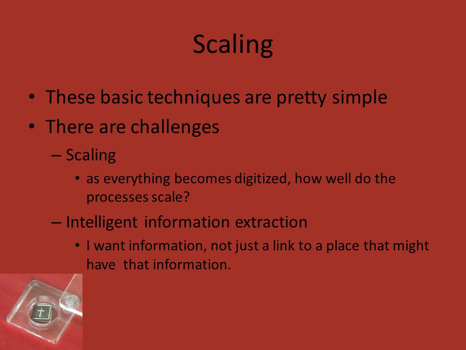 Scaling These basic techniques are pretty simple There are challenges – Scaling as everything becomes digitized, how well do the processes scale.