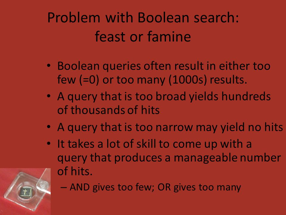Problem with Boolean search: feast or famine Boolean queries often result in either too few (=0) or too many (1000s) results.