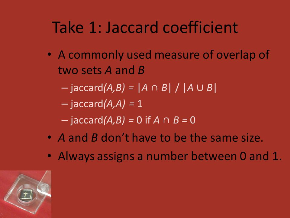 Take 1: Jaccard coefficient A commonly used measure of overlap of two sets A and B – jaccard(A,B) = |A ∩ B| / |A ∪ B| – jaccard(A,A) = 1 – jaccard(A,B) = 0 if A ∩ B = 0 A and B don't have to be the same size.